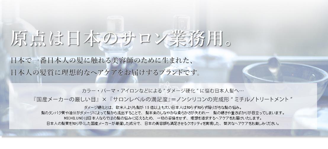 """原点は日本のサロン業務用。日本で一番日本人の髪に触れる美容師のために生まれた、 日本人の髪質に理想的なヘアケアをお届けするブランドです。カラー・パーマ・アイロンなどによる""""ダメージ硬化""""に悩む日本人髪へ…『国産メーカーの厳しい目』×『サロンレベルの満足度』=ノンシリコンの完成形""""ミチルノトリートメント""""ダメージ硬化とは、欧米人よりも髪が1.5倍以上も太い日本人は知らず知らず陥りがちな髪の悩み。髪のタンパク質や油分がダメージによって髪から流出することで、髪本来のしなやかな柔らかさが失われ…髪の硬さや重さばかりが目立ってしまいます。 MICHILUNOは日本人ならではの髪の悩みに応えるため、一切の妥協をせず、理想を追求するヘアケアをお届けいたします。 日本人の髪質を知り尽くした国産メーカーが厳選した成分で、日本の美容師も満足させるクオリティを実現した、贅沢なヘアケアをお楽しみください。"""