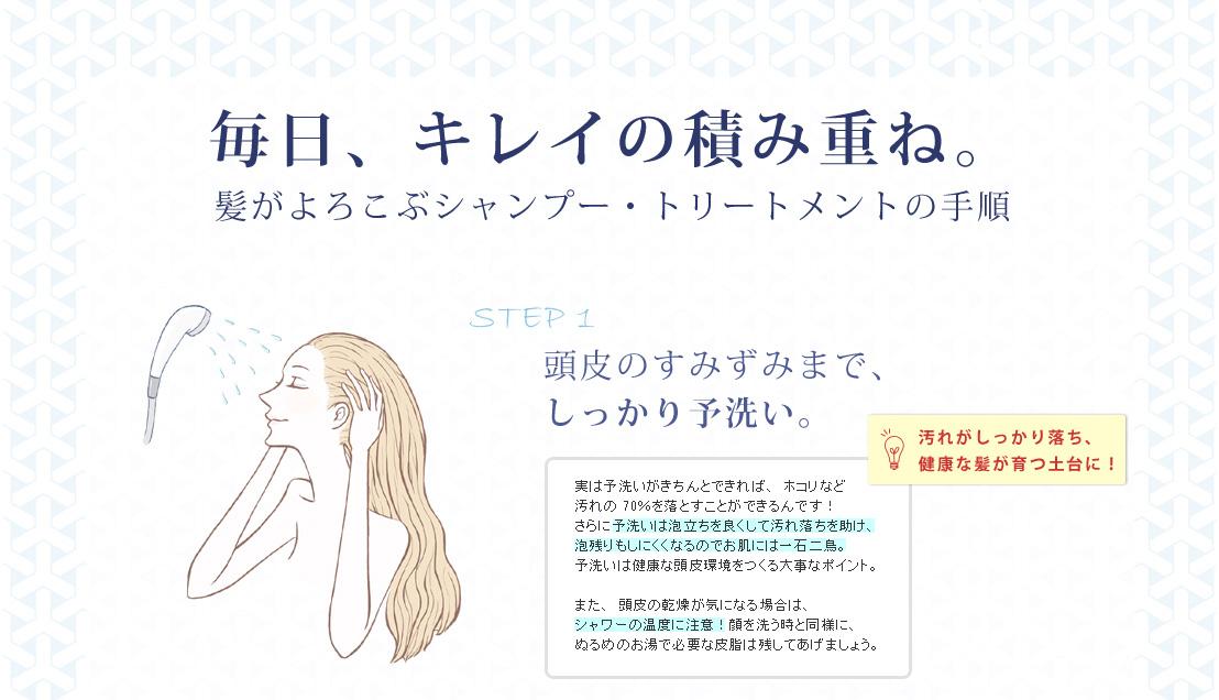 毎日、キレイの積み重ね。髪がよろこぶシャンプー・トリートメントの手順/STEP1 頭皮のすみずみまで、しっかり予洗い。実は予洗いがきちんとできれば、ホコリなど汚れの70%を落とすことができるんです!さらに予洗いは泡立ちを良くして汚れ落ちを助け、泡残りもしにくくなるのでお肌には一石二鳥。 予洗いは健康な頭皮環境をつくる大事なポイント。また、頭皮の乾燥が気になる場合は、シャワーの温度に注意!顔を洗う時と同様に、ぬるめのお湯で必要な皮脂は残してあげましょう。