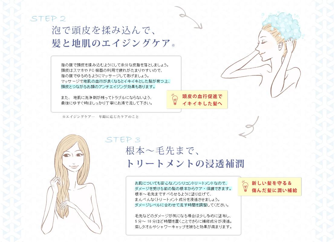 STEP2 泡で頭皮を揉み込んで、髪と地肌のエイジングケア(※年齢に応じたケアのこと) 指の腹で頭皮を揉み込むようにして余分な皮脂を落としましょう。頭皮はスマホやPC機器の利用で疲れがたまりやすいので、指の腹でゆるめるようにマッサージしてあげましょう。マッサージで地肌の血行が良くなるとイキイキとした髪が育つ上、頭皮とつながるお顔のアンチエイジング効果もあります。また、地肌に洗浄剤が残ってトラブルにならないよう、最後にゆすぐ時はしっかり丁寧にお湯で流して下さい。 STEP3 根本〜毛先まで、トリートメントの浸透補潤。 お肌についても安心なノンシリコントリートメントなので、ダメージを受ける前の髪の根本からケア・保護できます。根本〜毛先まですべらせるように塗り広げて、まんべんなくトリートメント成分を浸透させましょう。ダメージレベルに合わせて流す時間を調整してください。毛先などのダメージが気になる場合は少し多めに塗布し、5分〜10分ほど時間を置くことでさらに補修成分が浸透。蒸しタオルやシャワーキャップを被ると効果が高まります。