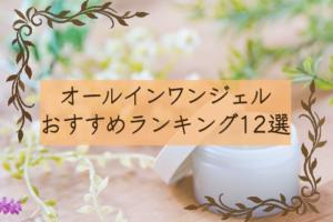 効果バツグンのオールインワンジェルおすすめランキング12選