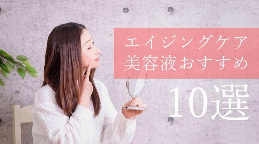 エイジングケアにおすすめの「優秀な美容液」10選|ハリ感UP&うるおいを届ける
